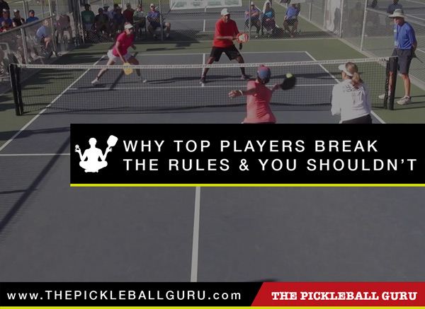 Why Top Players Break The Rules & You Shouldn't by The Pickleball Guru at www.ThePickleballGuru.com